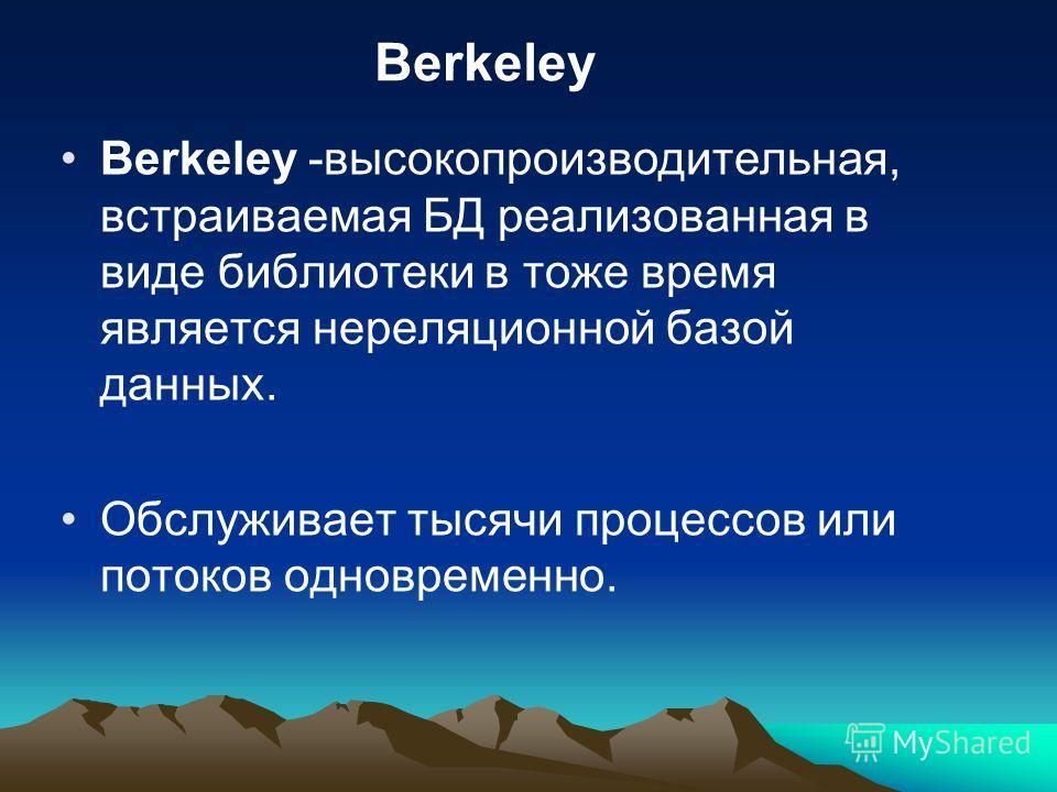 Berkeley -высокопроизводительная, встраиваемая БД реализованная в виде библиотеки в тоже время является нереляционной базой данных. Обслуживает тысячи процессов или потоков одновременно. Berkeley