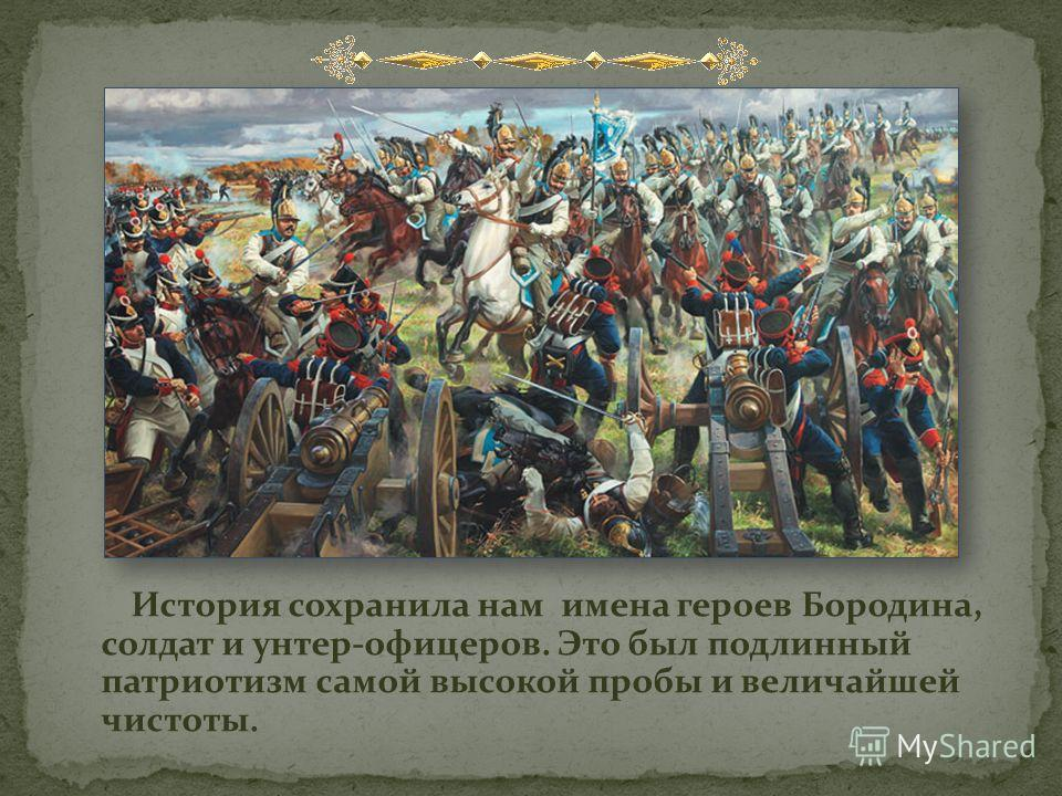 История сохранила нам имена героев Бородина, солдат и унтер-офицеров. Это был подлинный патриотизм самой высокой пробы и величайшей чистоты.
