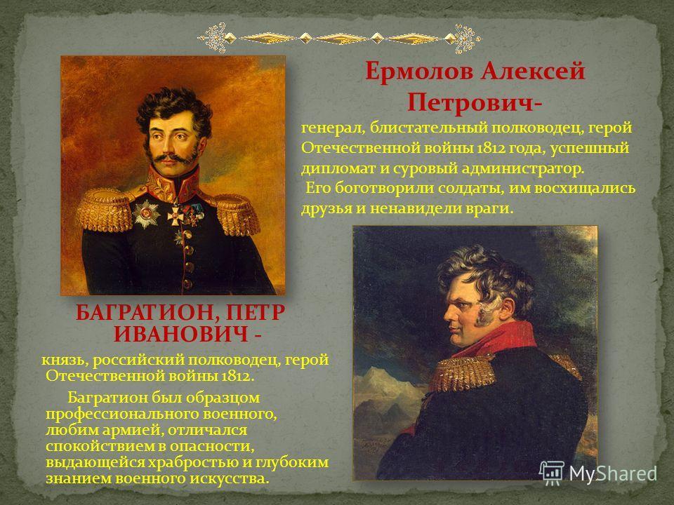 БАГРАТИОН, ПЕТР ИВАНОВИЧ - князь, российский полководец, герой Отечественной войны 1812. Багратион был образцом профессионального военного, любим армией, отличался спокойствием в опасности, выдающейся храбростью и глубоким знанием военного искусства.