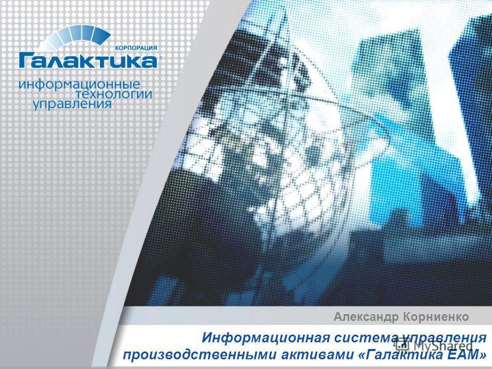 Информационная система управления производственными активами «Галактика EAM» Александр Корниенко