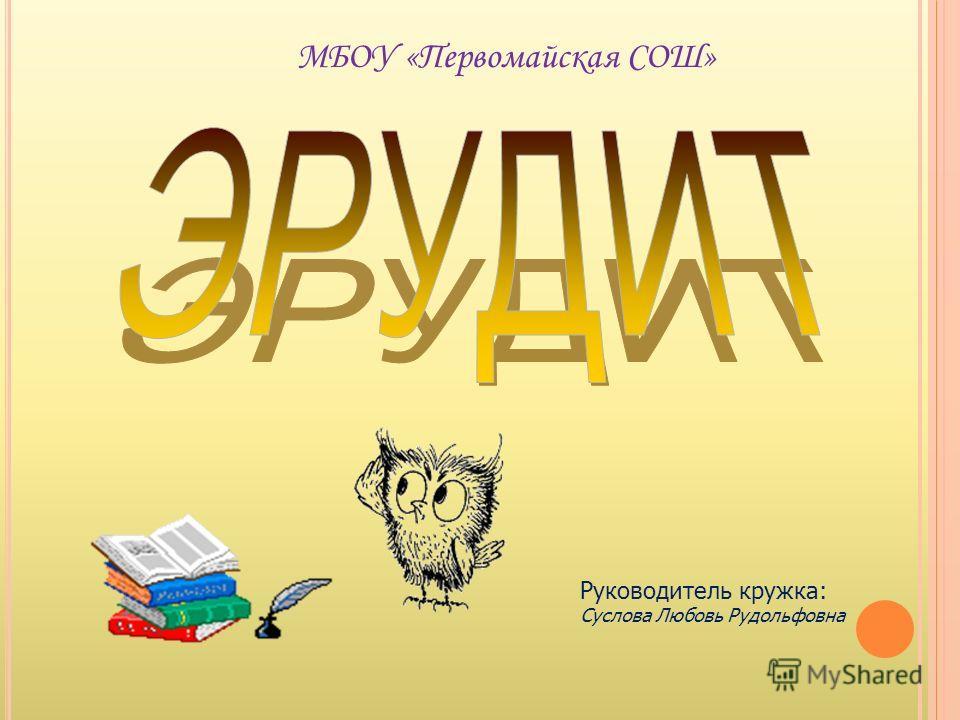 МБОУ «Первомайская СОШ» Руководитель кружка: Суслова Любовь Рудольфовна