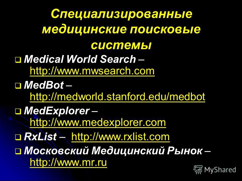 Специализированные медицинские поисковые системы Medical World Search – http://www.mwsearch.com MedBot – http://medworld.stanford.edu/medbot MedExplorer – http://www.medexplorer.com RxList – http://www.rxlist.com Московский Медицинский Рынок – http:/