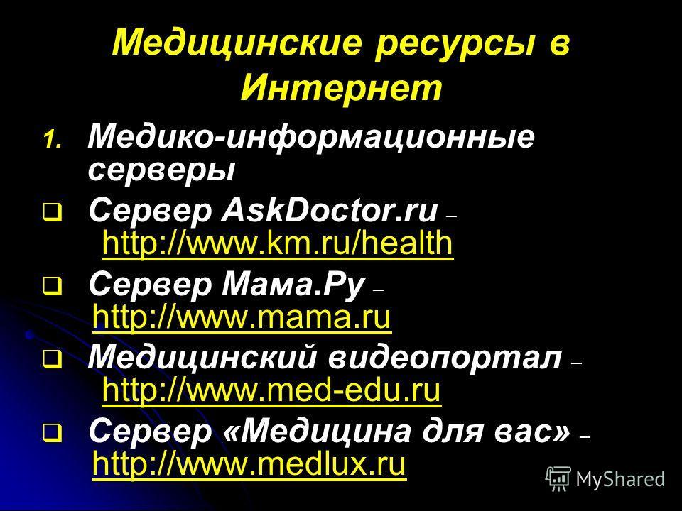 Медицинские ресурсы в Интернет 1. 1. Медико-информационные серверы Сервер AskDoctor.ru – http://www.km.ru/health Сервер Мама.Ру – http://www.mama.ru Медицинский видеопортал – http://www.med-edu.ru Сервер «Медицина для вас» – http://www.medlux.ru