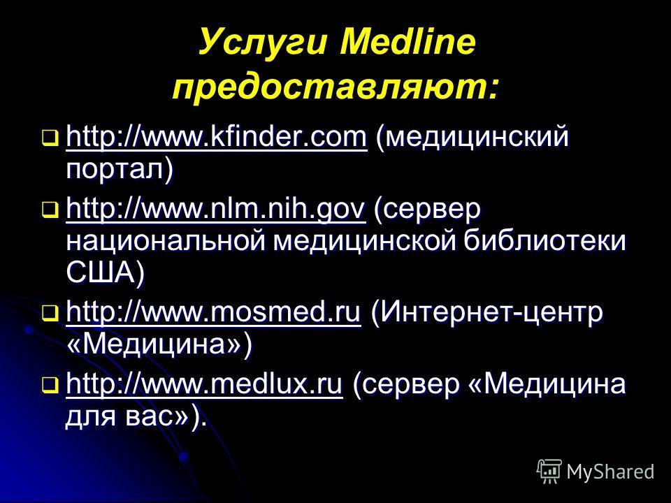 Услуги Medline предоставляют: http://www.kfinder.com (медицинский портал) http://www.kfinder.com (медицинский портал) http://www.nlm.nih.gov (сервер национальной медицинской библиотеки США) http://www.nlm.nih.gov (сервер национальной медицинской библ