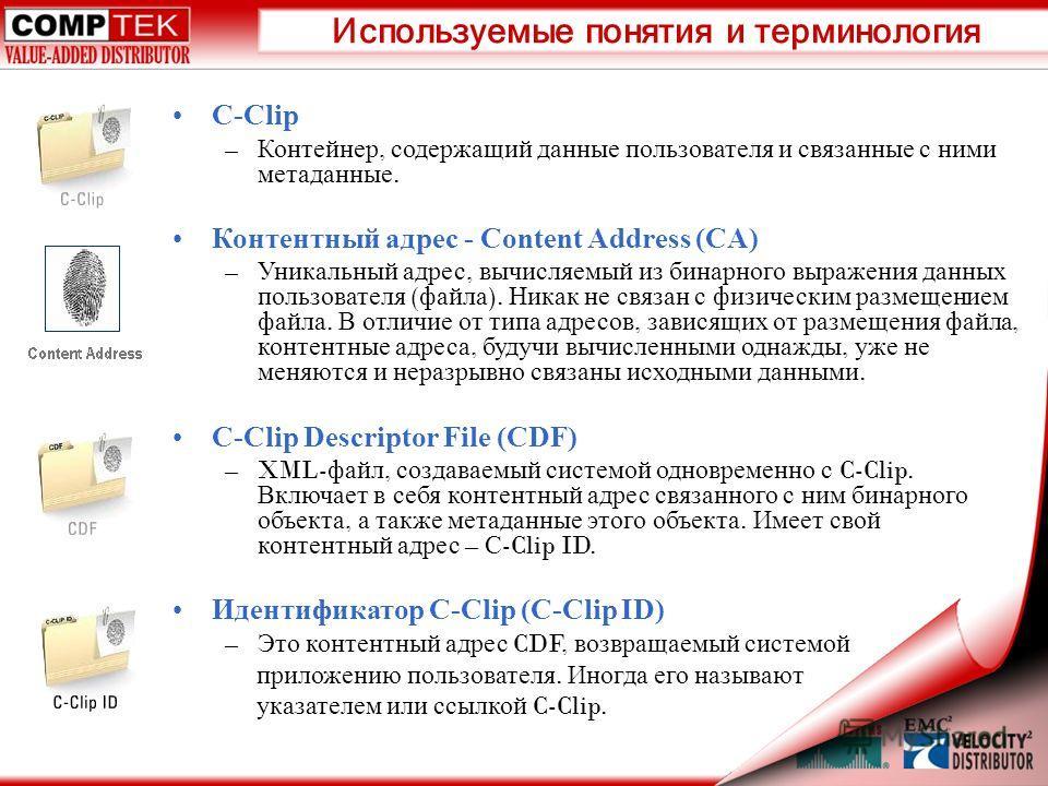Используемые понятия и терминология C-Clip – Контейнер, содержащий данные пользователя и связанные с ними метаданные. Контентный адрес - Content Address (CA) – Уникальный адрес, вычисляемый из бинарного выражения данных пользователя ( файла ). Никак