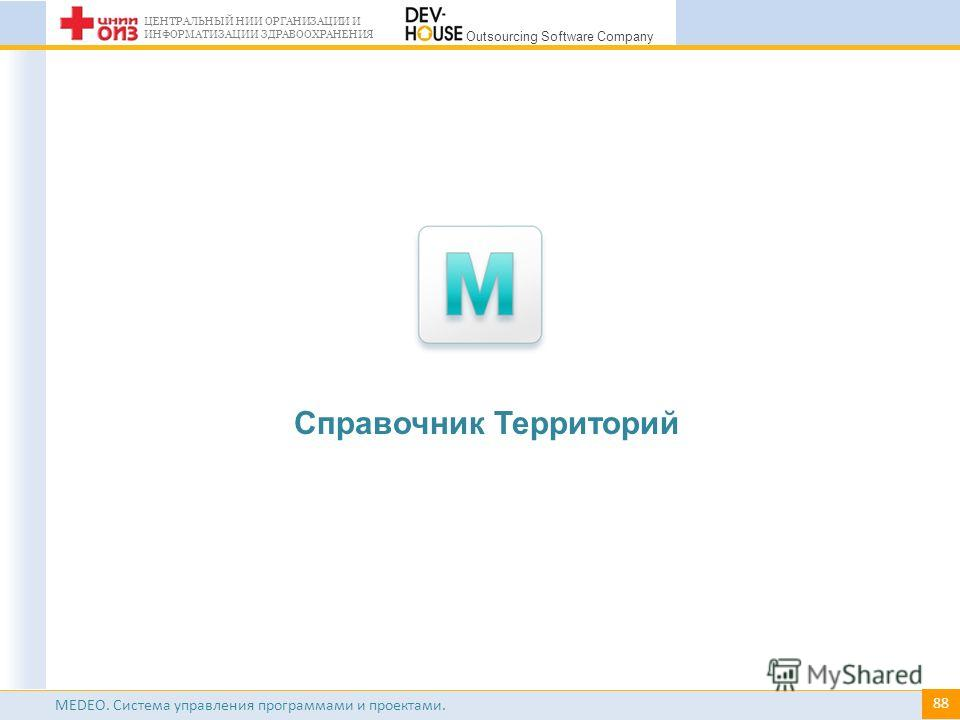 # ЦЕНТРАЛЬНЫЙ НИИ ОРГАНИЗАЦИИ И ИНФОРМАТИЗАЦИИ ЗДРАВООХРАНЕНИЯ Outsourcing Software Company MEDEO. Система управления программами и проектами. Справочник Территорий 88