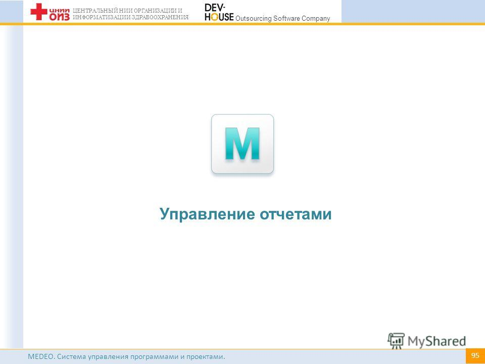 # ЦЕНТРАЛЬНЫЙ НИИ ОРГАНИЗАЦИИ И ИНФОРМАТИЗАЦИИ ЗДРАВООХРАНЕНИЯ Outsourcing Software Company MEDEO. Система управления программами и проектами. Управление отчетами 95