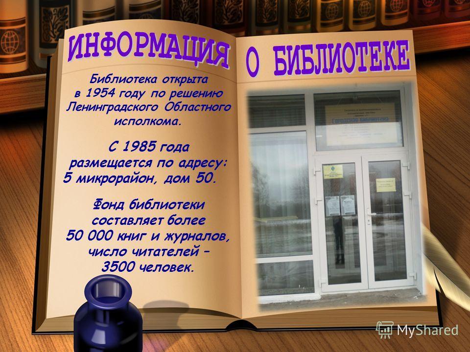 Библиотека открыта в 1954 году по решению Ленинградского Областного исполкома. С 1985 года размещается по адресу: 5 микрорайон, дом 50. Фонд библиотеки составляет более 50 000 книг и журналов, число читателей – 3500 человек.