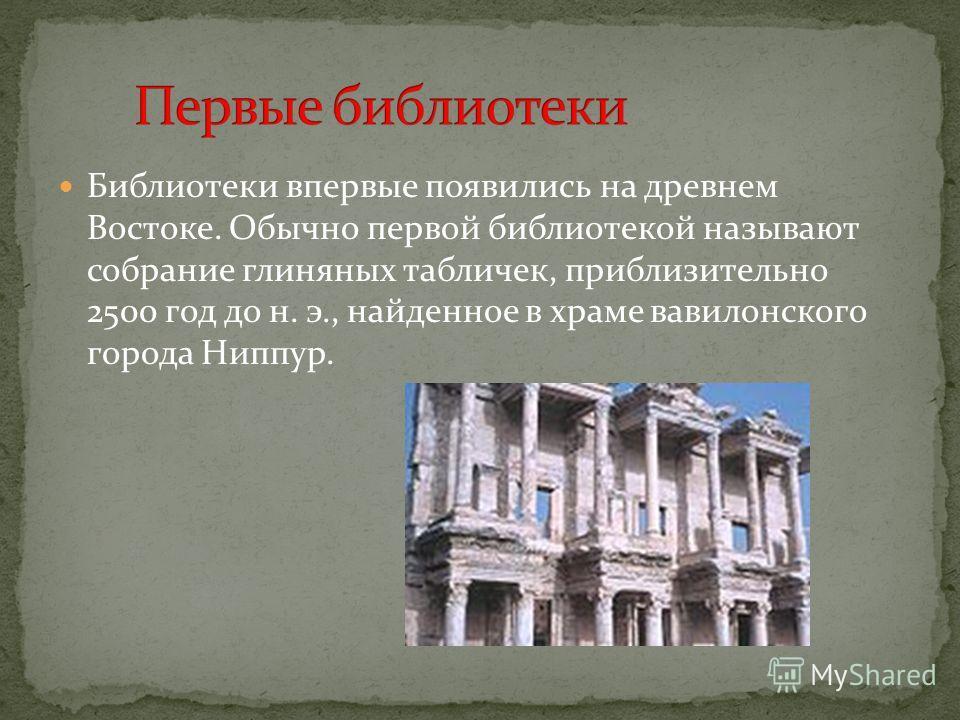 Библиотеки впервые появились на древнем Востоке. Обычно первой библиотекой называют собрание глиняных табличек, приблизительно 2500 год до н. э., найденное в храме вавилонского города Ниппур.