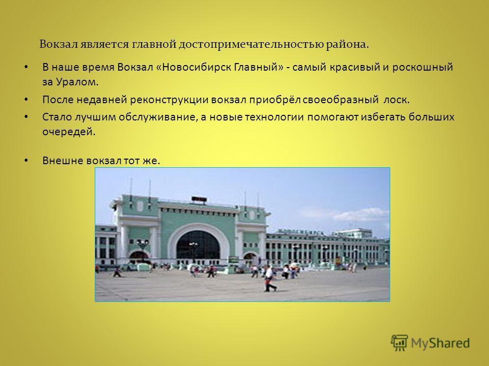 В наше время Вокзал «Новосибирск Главный» - самый красивый и роскошный за Уралом. После недавней реконструкции вокзал приобрёл своеобразный лоск. Стало лучшим обслуживание, а новые технологии помогают избегать больших очередей. Внешне вокзал тот же.