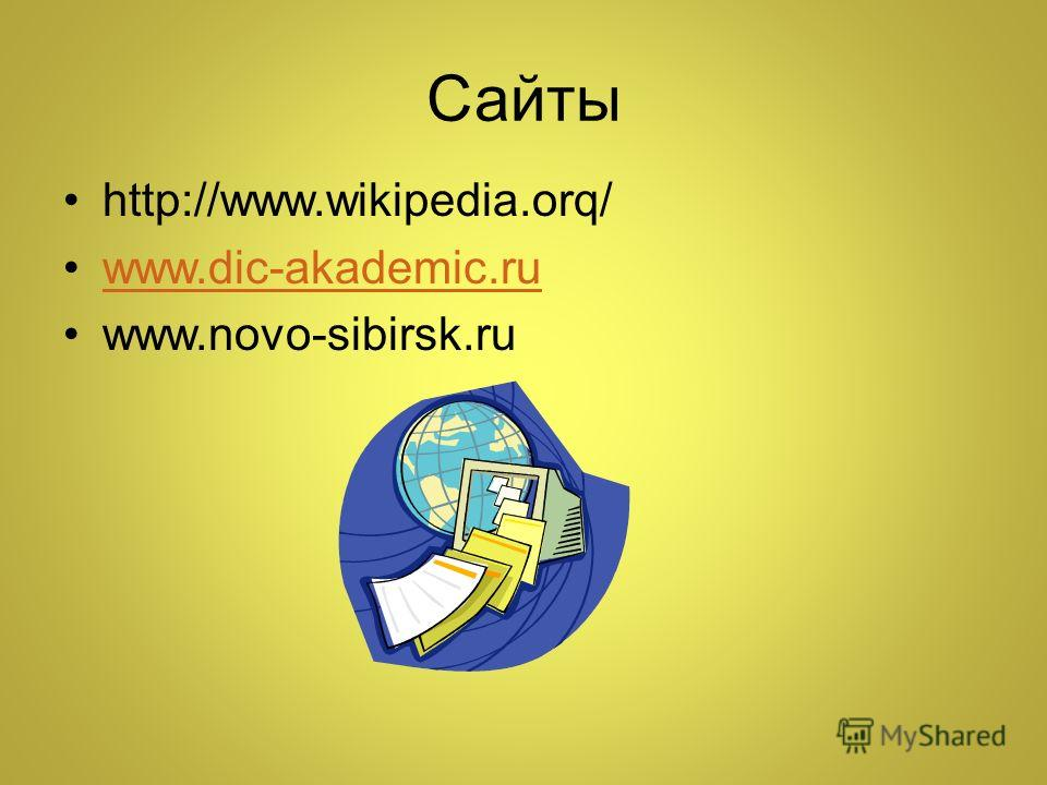 Сайты http://www.wikipedia.orq/ www.dic-akademic.ru www.novo-sibirsk.ru