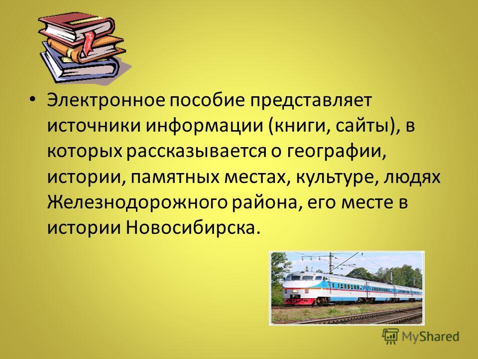 Электронное пособие представляет источники информации (книги, сайты), в которых рассказывается о географии, истории, памятных местах, культуре, людях Железнодорожного района, его месте в истории Новосибирска.