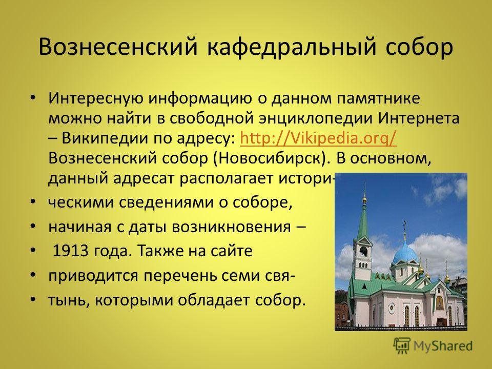 Вознесенский кафедральный собор Интересную информацию о данном памятнике можно найти в свободной энциклопедии Интернета – Википедии по адресу: http://Vikipedia.orq/ Вознесенский собор (Новосибирск). В основном, данный адресат располагает истори-http:
