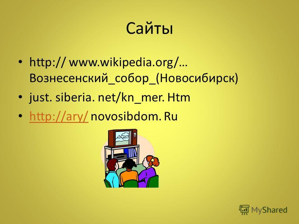 Сайты http:// www.wikipedia.org/… Вознесенский_собор_(Новосибирск) just. siberia. net/kn_mer. Htm http://ary/ novosibdom. Ru http://ary/