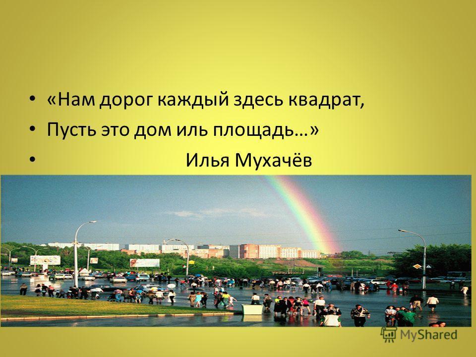 «Нам дорог каждый здесь квадрат, Пусть это дом иль площадь…» Илья Мухачёв