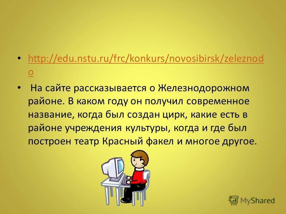 http://edu.nstu.ru/frc/konkurs/novosibirsk/zeleznod o http://edu.nstu.ru/frc/konkurs/novosibirsk/zeleznod o На сайте рассказывается о Железнодорожном районе. В каком году он получил современное название, когда был создан цирк, какие есть в районе учр