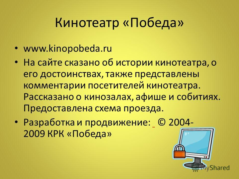 Кинотеатр «Победа» www.kinopobeda.ru На сайте сказано об истории кинотеатра, о его достоинствах, также представлены комментарии посетителей кинотеатра. Рассказано о кинозалах, афише и собитиях. Предоставлена схема проезда. Разработка и продвижение: ©