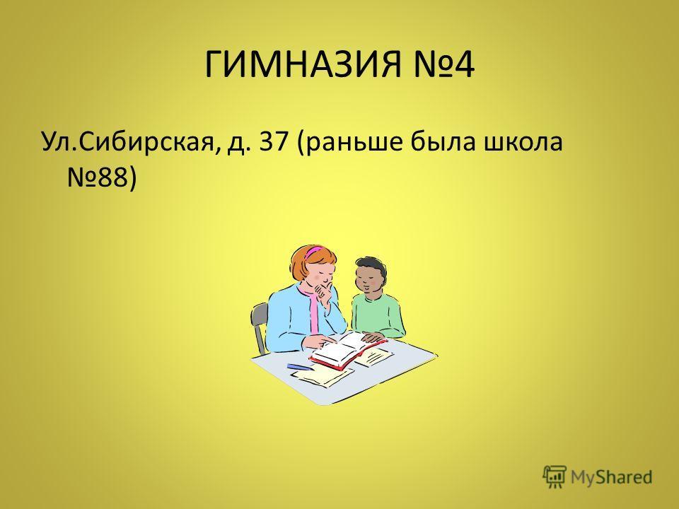 ГИМНАЗИЯ 4 Ул.Сибирская, д. 37 (раньше была школа 88)