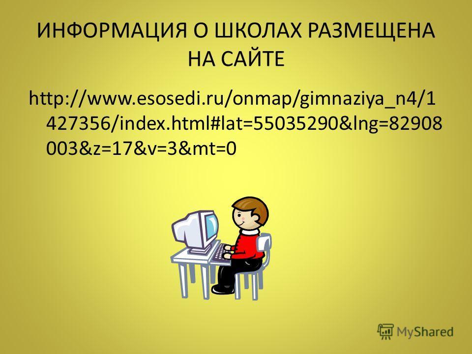 ИНФОРМАЦИЯ О ШКОЛАХ РАЗМЕЩЕНА НА САЙТЕ http://www.esosedi.ru/onmap/gimnaziya_n4/1 427356/index.html#lat=55035290&lng=82908 003&z=17&v=3&mt=0
