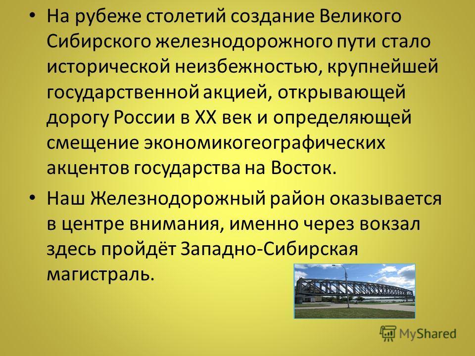 На рубеже столетий создание Великого Сибирского железнодорожного пути стало исторической неизбежностью, крупнейшей государственной акцией, открывающей дорогу России в XX век и определяющей смещение экономикогеографических акцентов государства на Вост