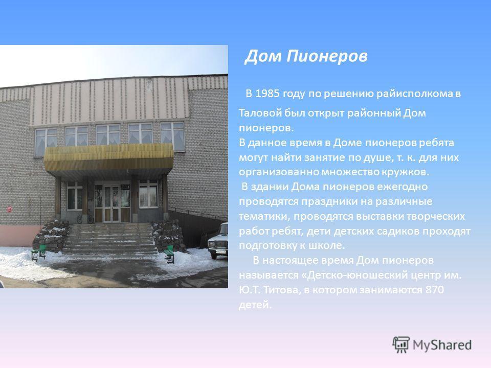 Дом Пионеров В 1985 году по решению райисполкома в Таловой был открыт районный Дом пионеров. В данное время в Доме пионеров ребята могут найти занятие по душе, т. к. для них организованно множество кружков. В здании Дома пионеров ежегодно проводятся