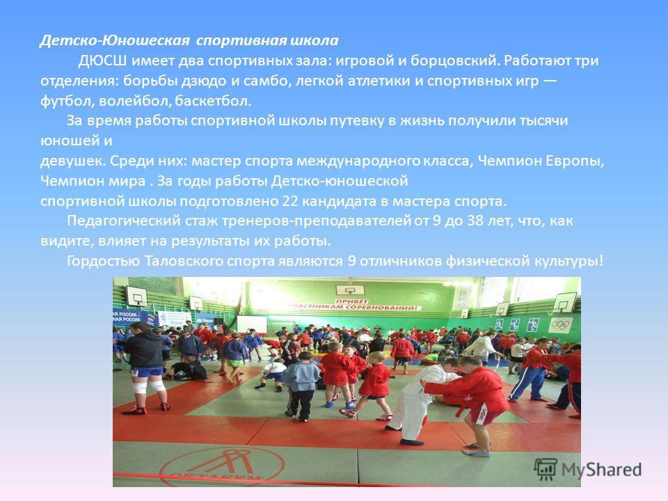 Детско-Юношеская спортивная школа ДЮСШ имеет два спортивных зала: игровой и борцовский. Работают три отделения: борьбы дзюдо и самбо, легкой атлетики и спортивных игр футбол, волейбол, баскетбол. За время работы спортивной школы путевку в жизнь получ