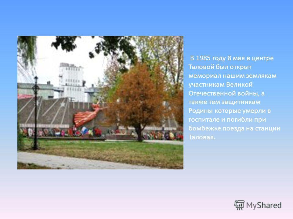 В 1985 году 8 мая в центре Таловой был открыт мемориал нашим землякам участникам Великой Отечественной войны, а также тем защитникам Родины которые умерли в госпитале и погибли при бомбежке поезда на станции Таловая.