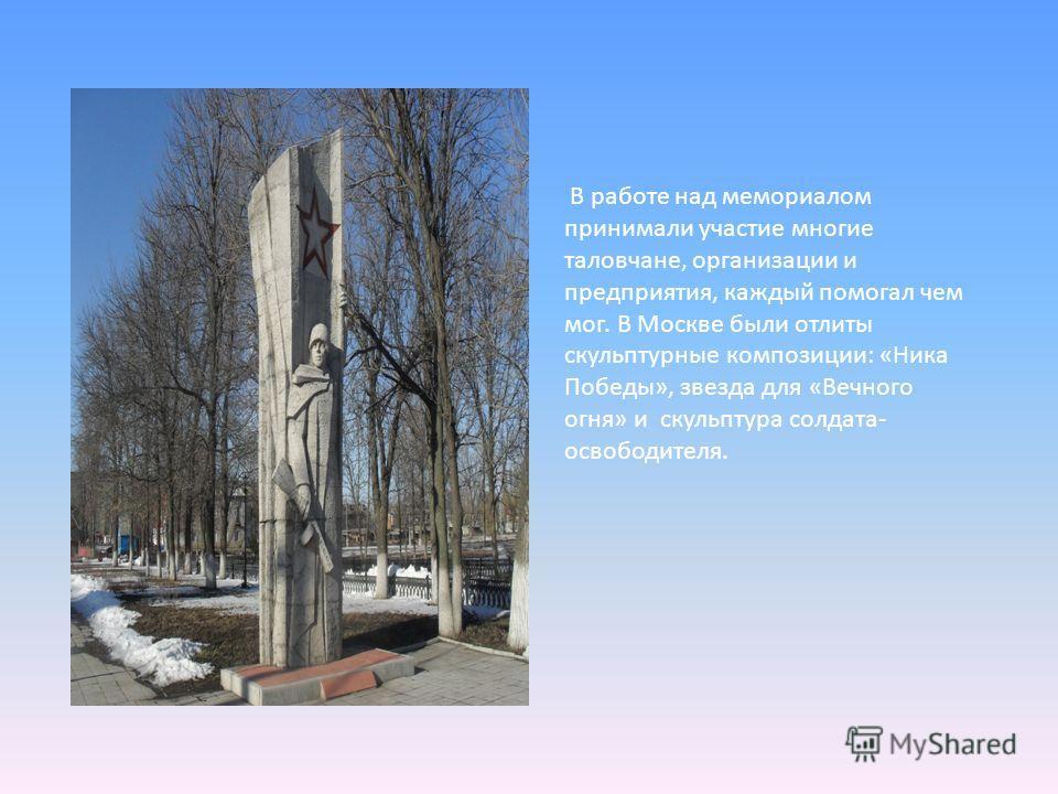 В работе над мемориалом принимали участие многие таловчане, организации и предприятия, каждый помогал чем мог. В Москве были отлиты скульптурные композиции: «Ника Победы», звезда для «Вечного огня» и скульптура солдата- освободителя.