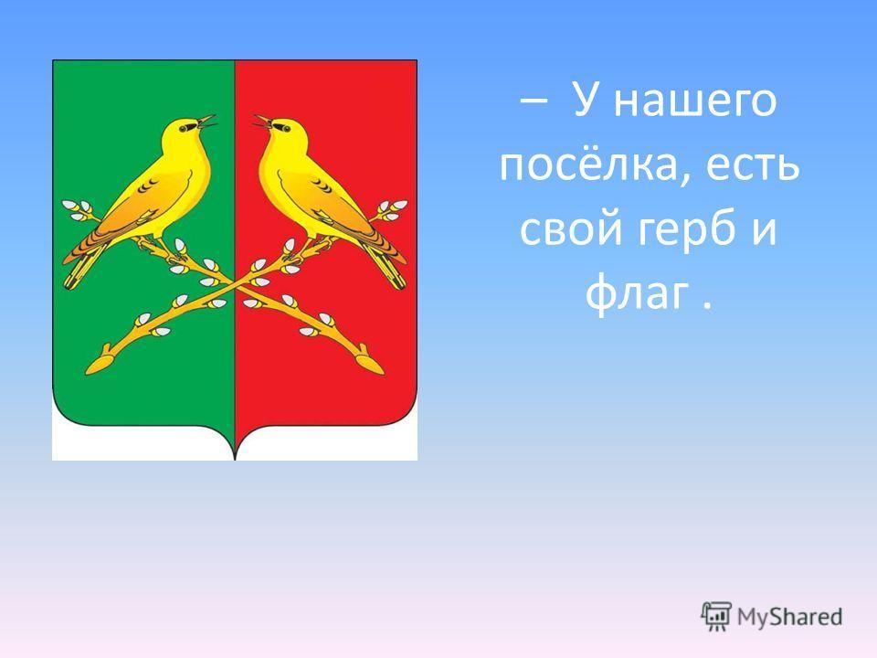 – У нашего посёлка, есть свой герб и флаг.