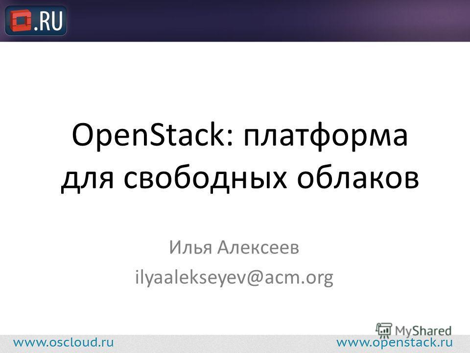 OpenStack: платформа для свободных облаков Илья Алексеев ilyaalekseyev@acm.org