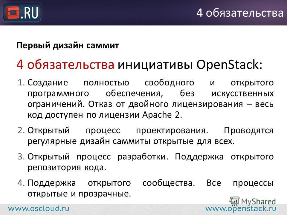 Первый дизайн саммит 4 обязательства инициативы OpenStack: 4 обязательства 1. Создание полностью свободного и открытого программного обеспечения, без искусственных ограничений. Отказ от двойного лицензирования – весь код доступен по лицензии Apache 2