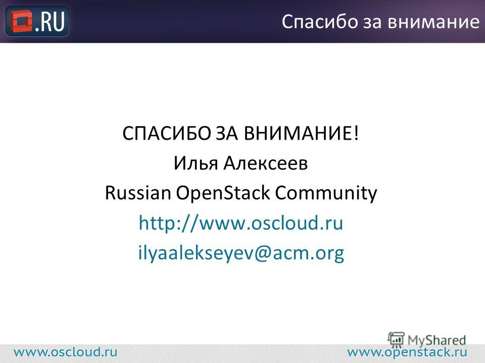 СПАСИБО ЗА ВНИМАНИЕ! Илья Алексеев Russian OpenStack Community http://www.oscloud.ru ilyaalekseyev@acm.org Спасибо за внимание