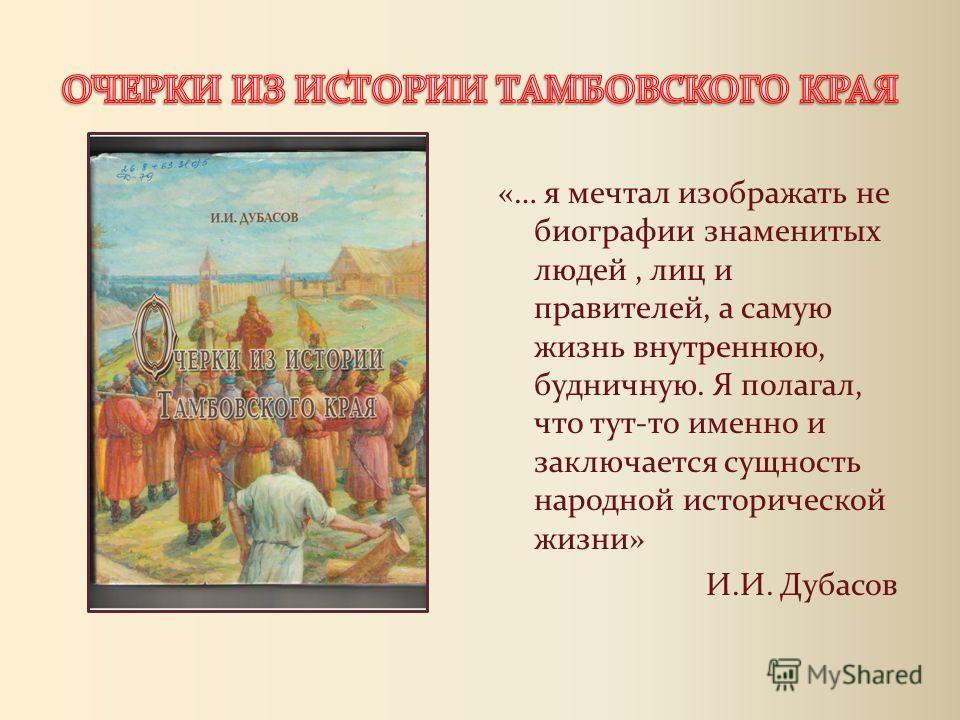 «… я мечтал изображать не биографии знаменитых людей, лиц и правителей, а самую жизнь внутреннюю, будничную. Я полагал, что тут-то именно и заключается сущность народной исторической жизни» И.И. Дубасов