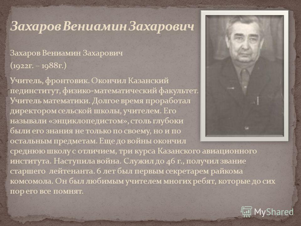Захаров Вениамин Захарович (1922г. – 1988г.) Учитель, фронтовик. Окончил Казанский пединститут, физико-математический факультет. Учитель математики. Долгое время проработал директором сельской школы, учителем. Его называли «энциклопедистом», столь гл