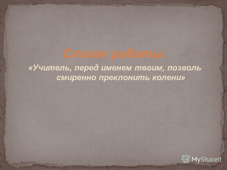 Слоган работы : «Учитель, перед именем твоим, позволь смиренно преклонить колени»