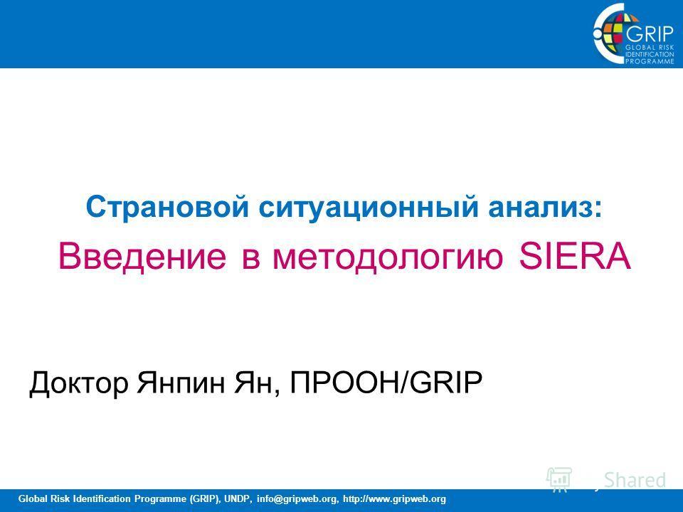 Global Risk Identification Programme (GRIP), UNDP, info@gripweb.org, http://www.gripweb.org Страновой ситуационный анализ: Введение в методологию SIERA Доктор Янпин Ян, ПРООН/GRIP