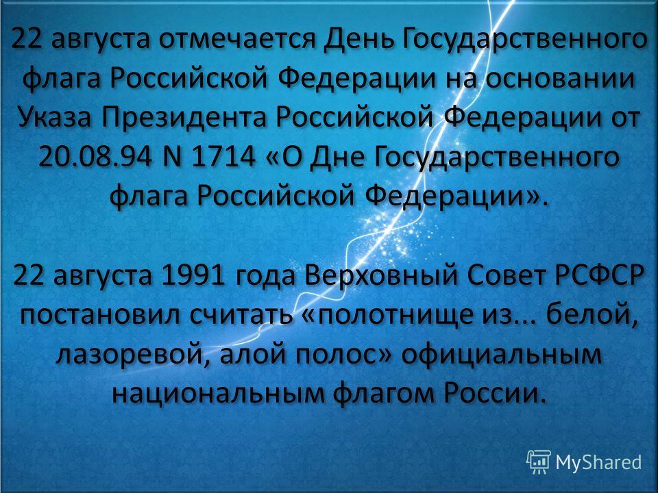 22 августа отмечается День Государственного флага Российской Федерации на основании Указа Президента Российской Федерации от 20.08.94 N 1714 «О Дне Государственного флага Российской Федерации». 22 августа 1991 года Верховный Совет РСФСР постановил сч