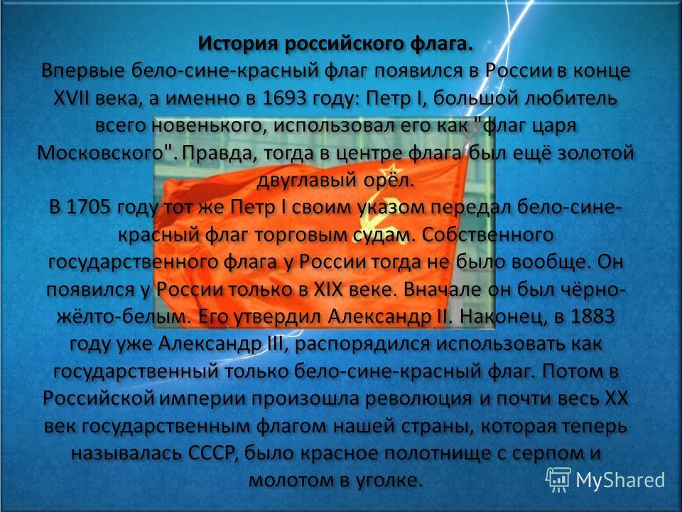 История российского флага. Впервые бело-сине-красный флаг появился в России в конце XVII века, а именно в 1693 году: Петр I, большой любитель всего новенького, использовал его как