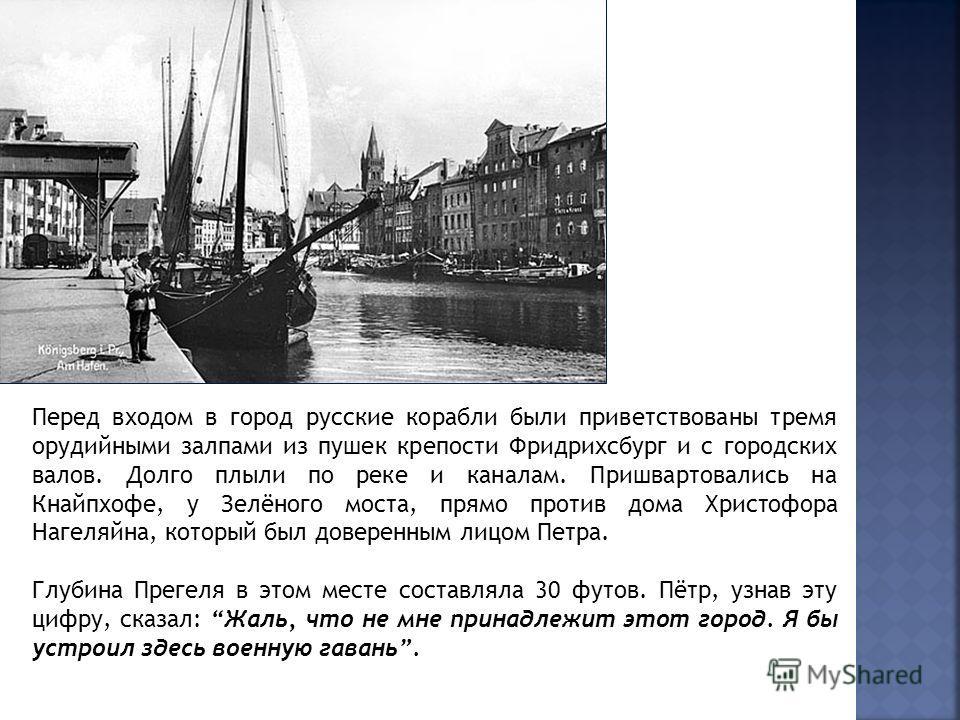 Перед входом в город русские корабли были приветствованы тремя орудийными залпами из пушек крепости Фридрихсбург и с городских валов. Долго плыли по реке и каналам. Пришвартовались на Кнайпхофе, у Зелёного моста, прямо против дома Христофора Нагеляйн