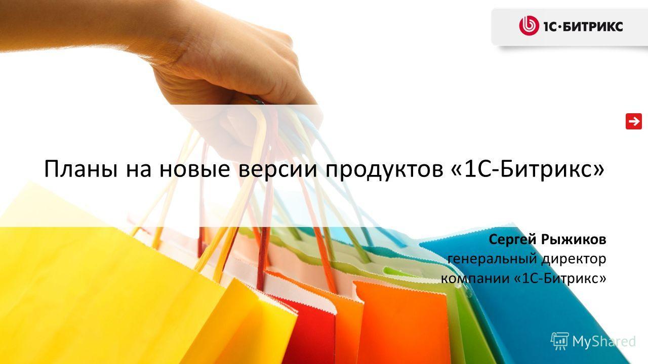 Планы на новые версии продуктов «1С-Битрикс» Сергей Рыжиков генеральный директор компании «1С-Битрикс»