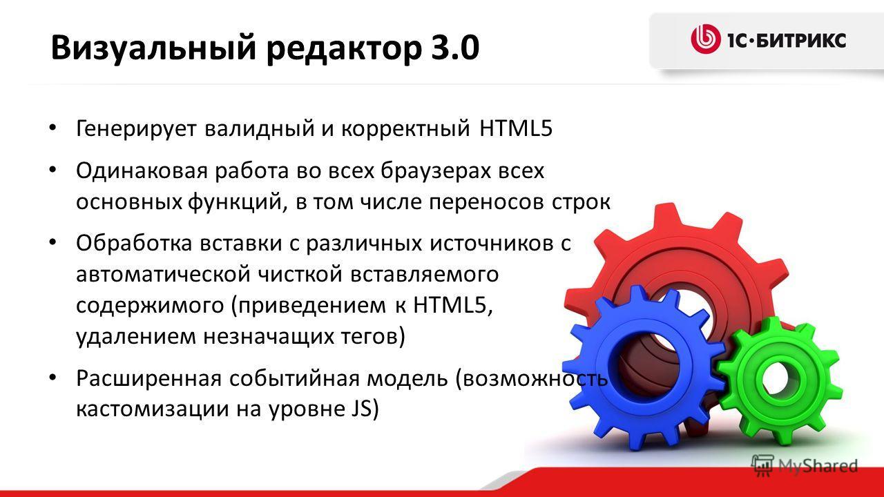Визуальный редактор 3.0 Генерирует валидный и корректный HTML5 Одинаковая работа во всех браузерах всех основных функций, в том числе переносов строк Обработка вставки с различных источников с автоматической чисткой вставляемого содержимого (приведен