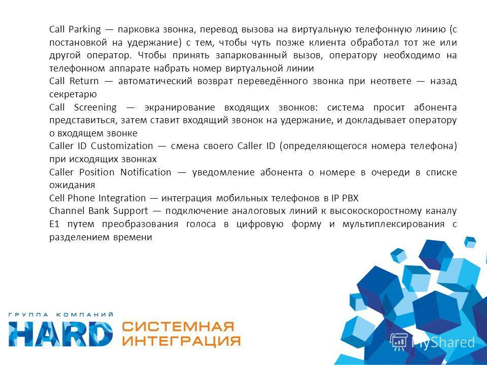 Call Parking парковка звонка, перевод вызова на виртуальную телефонную линию (с постановкой на удержание) с тем, чтобы чуть позже клиента обработал тот же или другой оператор. Чтобы принять запаркованный вызов, оператору необходимо на телефонном аппа