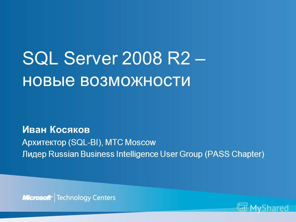 SQL Server 2008 R2 – новые возможности Иван Косяков Архитектор (SQL-BI), MTC Moscow Лидер Russian Business Intelligence User Group (PASS Chapter)