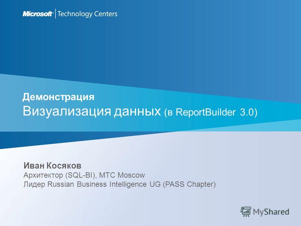 Демонстрация Визуализация данных (в ReportBuilder 3.0) Иван Косяков Архитектор (SQL-BI), MTC Moscow Лидер Russian Business Intelligence UG (PASS Chapter)