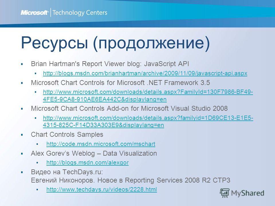 Ресурсы (продолжение) Brian Hartman's Report Viewer blog: JavaScript API http://blogs.msdn.com/brianhartman/archive/2009/11/09/javascript-api.aspx Microsoft Chart Controls for Microsoft.NET Framework 3.5 http://www.microsoft.com/downloads/details.asp