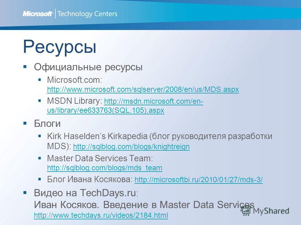 Ресурсы Официальные ресурсы Microsoft.com: http://www.microsoft.com/sqlserver/2008/en/us/MDS.aspx http://www.microsoft.com/sqlserver/2008/en/us/MDS.aspx MSDN Library: http://msdn.microsoft.com/en- us/library/ee633763(SQL.105).aspx http://msdn.microso