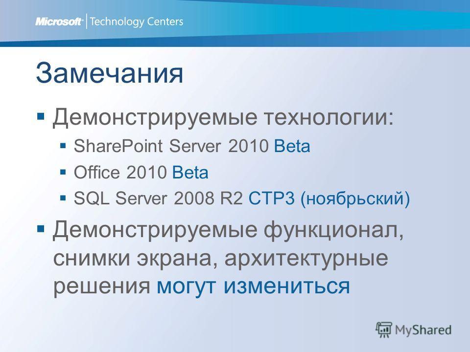 Замечания Демонстрируемые технологии: SharePoint Server 2010 Beta Office 2010 Beta SQL Server 2008 R2 CTP3 (ноябрьский) Демонстрируемые функционал, снимки экрана, архитектурные решения могут измениться
