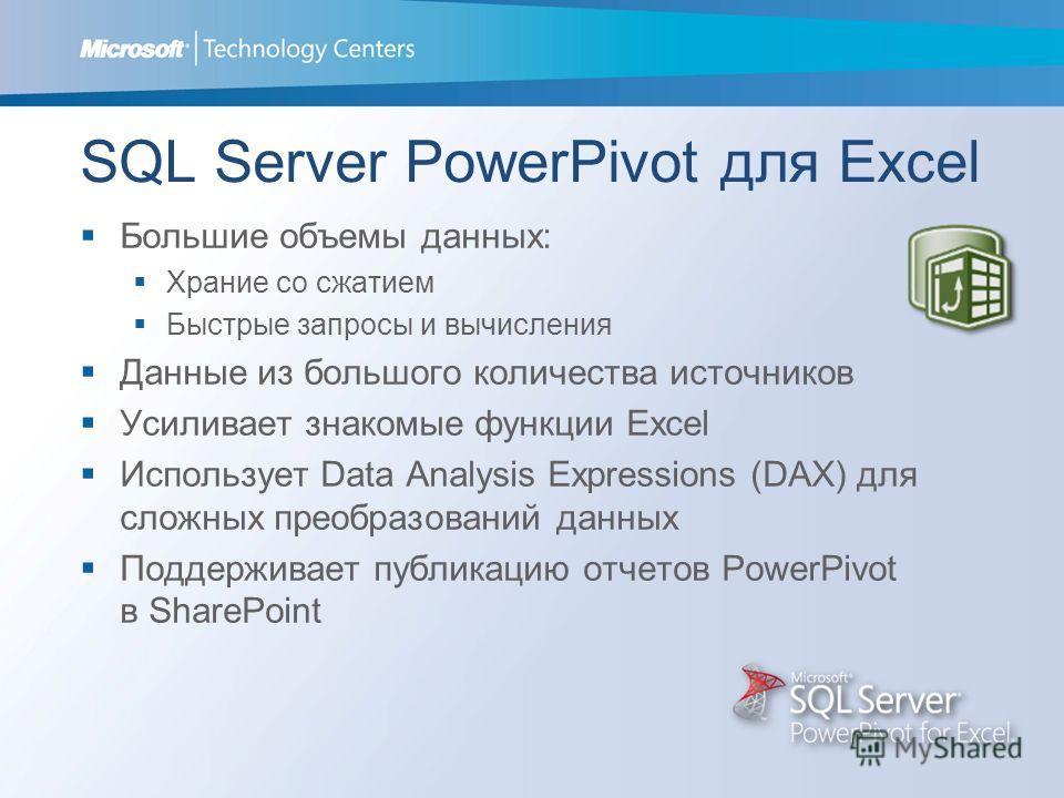 SQL Server PowerPivot для Excel Большие объемы данных: Храние со сжатием Быстрые запросы и вычисления Данные из большого количества источников Усиливает знакомые функции Excel Использует Data Analysis Expressions (DAX) для сложных преобразований данн
