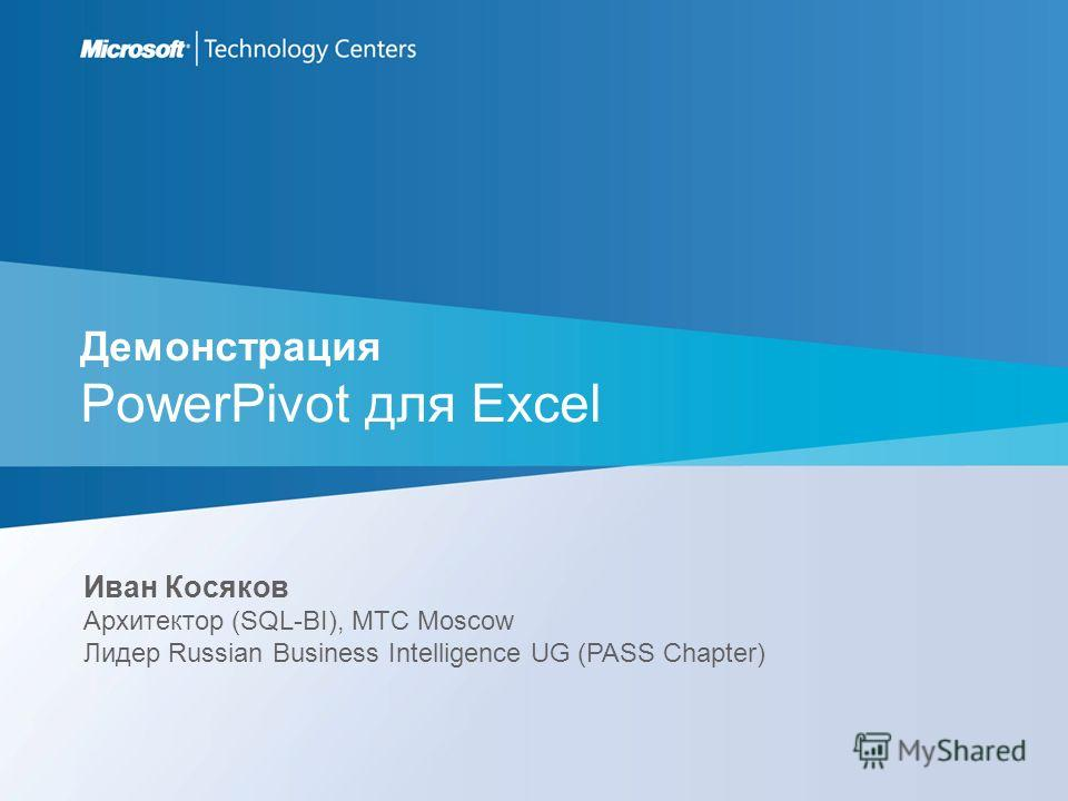 Демонстрация PowerPivot для Excel Иван Косяков Архитектор (SQL-BI), MTC Moscow Лидер Russian Business Intelligence UG (PASS Chapter)