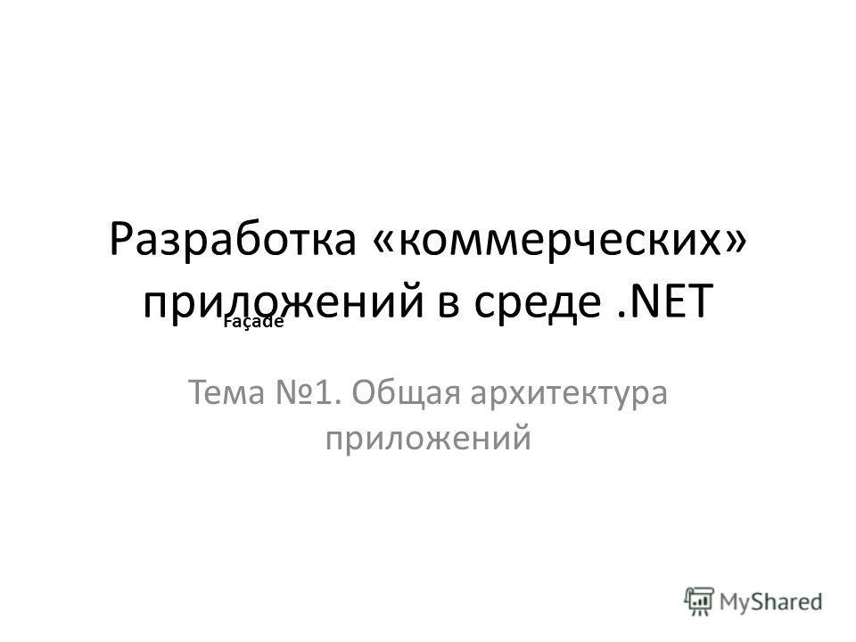 Разработка «коммерческих» приложений в среде.NET Тема 1. Общая архитектура приложений Façade
